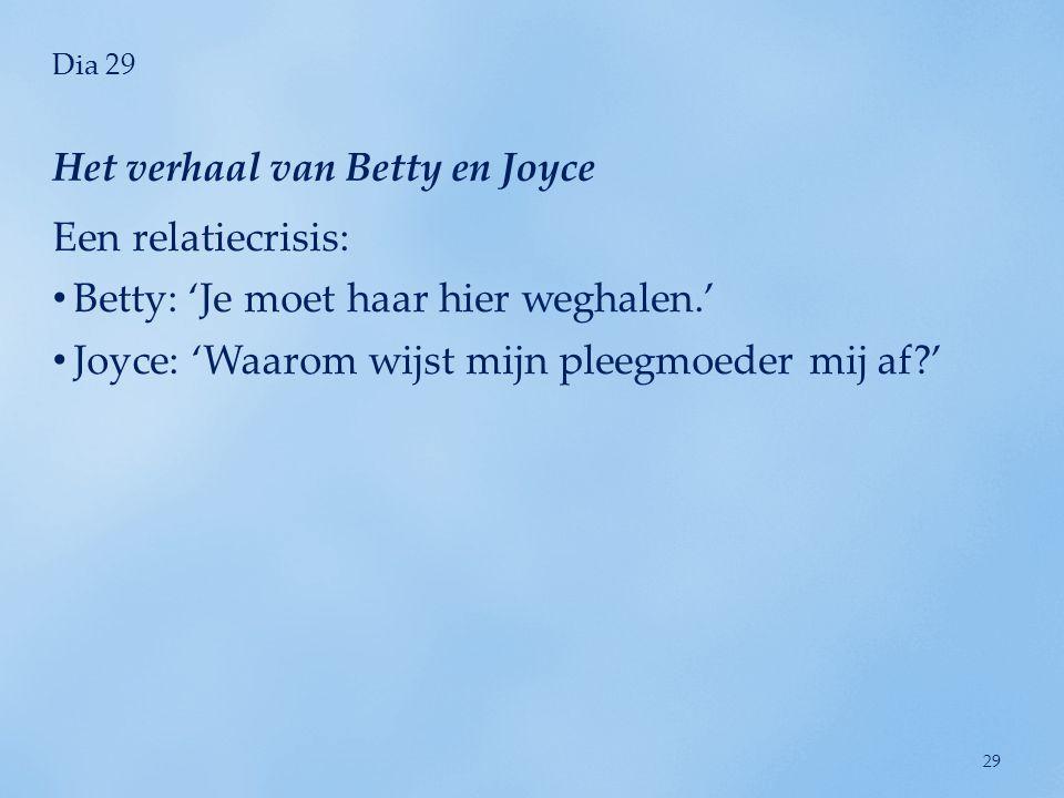 Dia 29 Een relatiecrisis: • Betty: 'Je moet haar hier weghalen.' • Joyce: 'Waarom wijst mijn pleegmoeder mij af?' Het verhaal van Betty en Joyce 29
