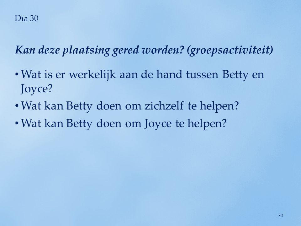 Dia 30 • Wat is er werkelijk aan de hand tussen Betty en Joyce? • Wat kan Betty doen om zichzelf te helpen? • Wat kan Betty doen om Joyce te helpen? K