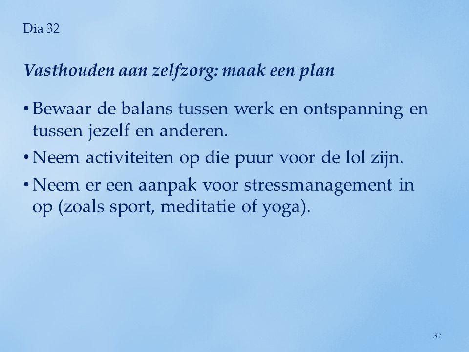 Dia 32 • Bewaar de balans tussen werk en ontspanning en tussen jezelf en anderen. • Neem activiteiten op die puur voor de lol zijn. • Neem er een aanp