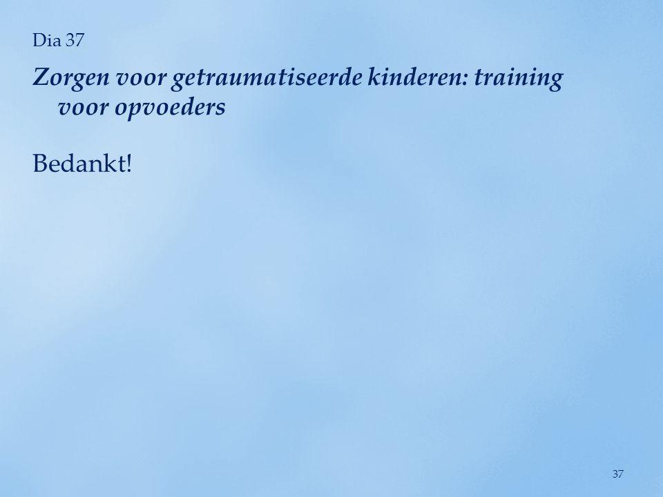Dia 37 Bedankt! Zorgen voor getraumatiseerde kinderen: training voor opvoeders 37