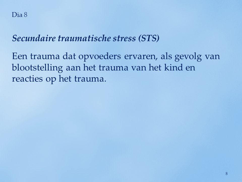 Dia 8 Een trauma dat opvoeders ervaren, als gevolg van blootstelling aan het trauma van het kind en reacties op het trauma. Secundaire traumatische st
