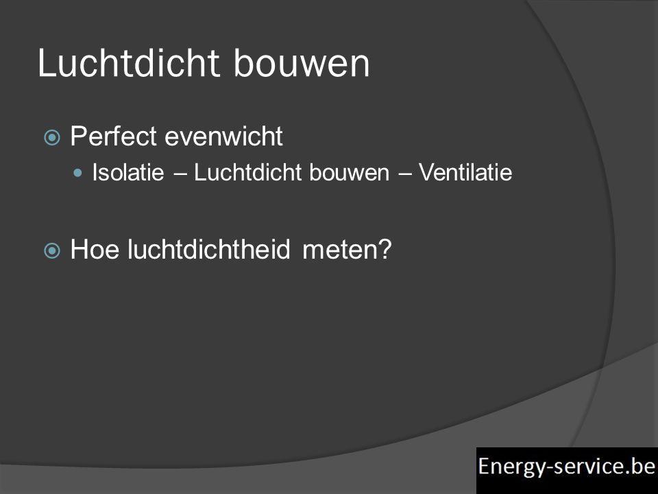 Luchtdicht bouwen  Perfect evenwicht  Isolatie – Luchtdicht bouwen – Ventilatie  Hoe luchtdichtheid meten?