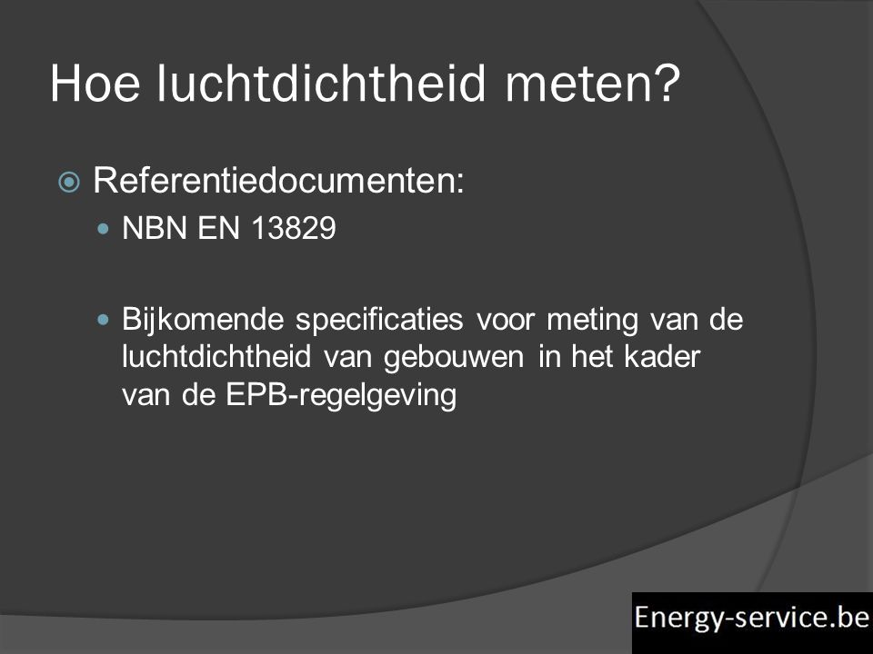  Referentiedocumenten:  NBN EN 13829  Bijkomende specificaties voor meting van de luchtdichtheid van gebouwen in het kader van de EPB-regelgeving