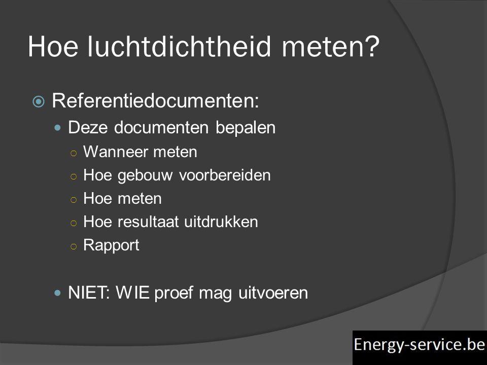 Hoe luchtdichtheid meten?  Referentiedocumenten:  Deze documenten bepalen ○ Wanneer meten ○ Hoe gebouw voorbereiden ○ Hoe meten ○ Hoe resultaat uitd
