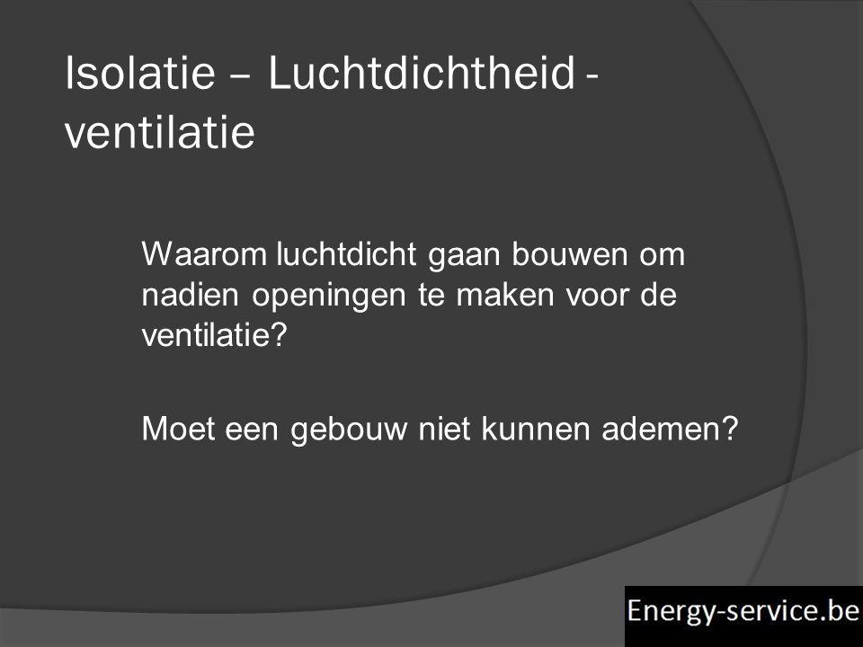 Isolatie – Luchtdichtheid - ventilatie Waarom luchtdicht gaan bouwen om nadien openingen te maken voor de ventilatie? Moet een gebouw niet kunnen adem