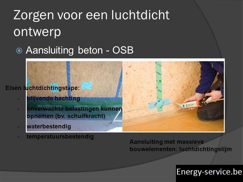 Zorgen voor een luchtdicht ontwerp  Aansluiting beton - OSB Eisen luchtdichtingstape: -blijvende hechting -onverwachte belastingen kunnen opnemen (bv