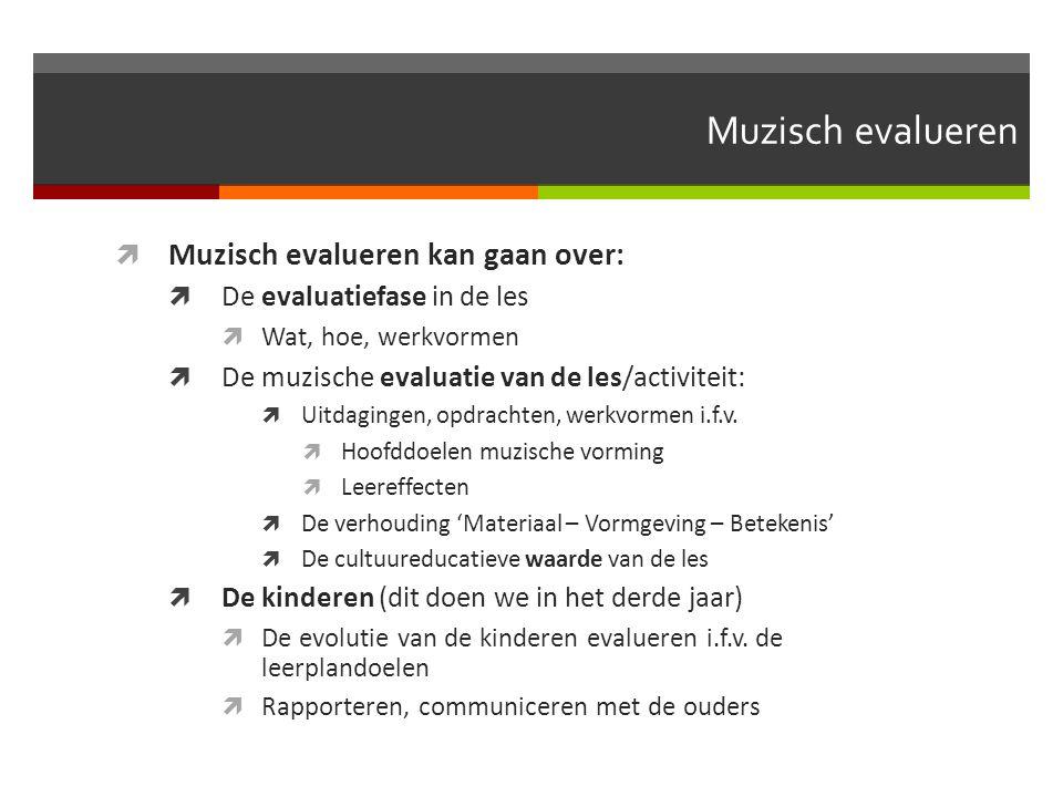 Muzisch evalueren  Muzisch evalueren kan gaan over:  De evaluatiefase in de les  Wat, hoe, werkvormen  De muzische evaluatie van de les/activiteit:  Uitdagingen, opdrachten, werkvormen i.f.v.
