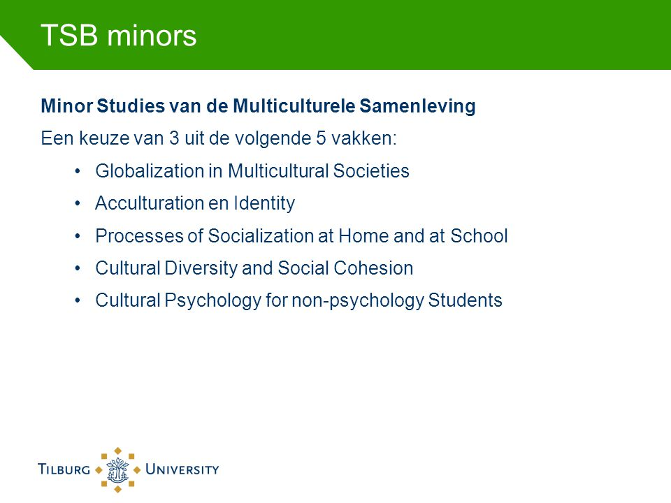 TSB minors Minor Studies van de Multiculturele Samenleving Een keuze van 3 uit de volgende 5 vakken: •Globalization in Multicultural Societies •Acculturation en Identity •Processes of Socialization at Home and at School •Cultural Diversity and Social Cohesion •Cultural Psychology for non-psychology Students