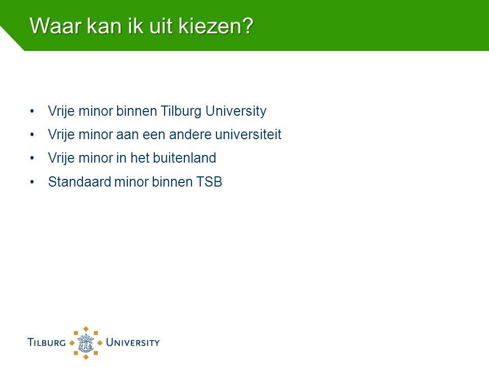 Waar kan ik uit kiezen? •Vrije minor binnen Tilburg University •Vrije minor aan een andere universiteit •Vrije minor in het buitenland •Standaard mino