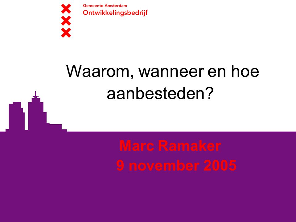 Waarom, wanneer en hoe aanbesteden? Marc Ramaker 9 november 2005