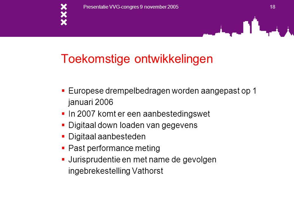 Presentatie VVG-congres 9 november 2005 18 Toekomstige ontwikkelingen  Europese drempelbedragen worden aangepast op 1 januari 2006  In 2007 komt er