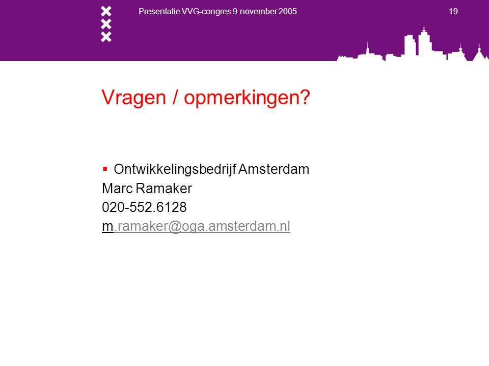 Presentatie VVG-congres 9 november 2005 19 Vragen / opmerkingen?  Ontwikkelingsbedrijf Amsterdam Marc Ramaker 020-552.6128 m.ramaker@oga.amsterdam.nl