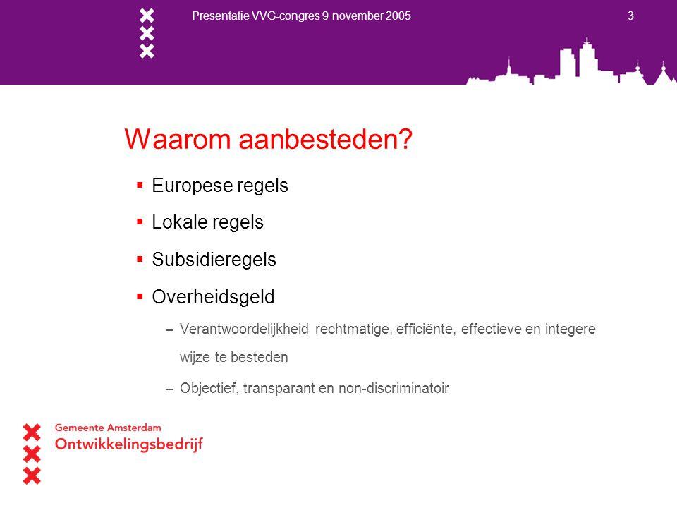 Presentatie VVG-congres 9 november 2005 3 Waarom aanbesteden?  Europese regels  Lokale regels  Subsidieregels  Overheidsgeld –Verantwoordelijkheid