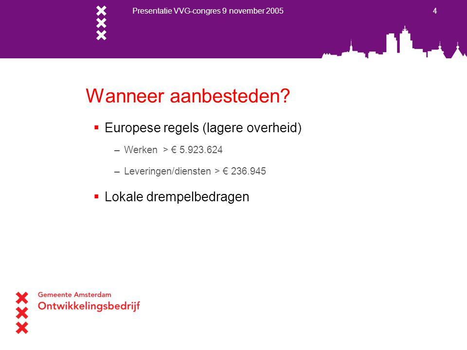 Presentatie VVG-congres 9 november 2005 4 Wanneer aanbesteden?  Europese regels (lagere overheid) –Werken > € 5.923.624 –Leveringen/diensten > € 236.