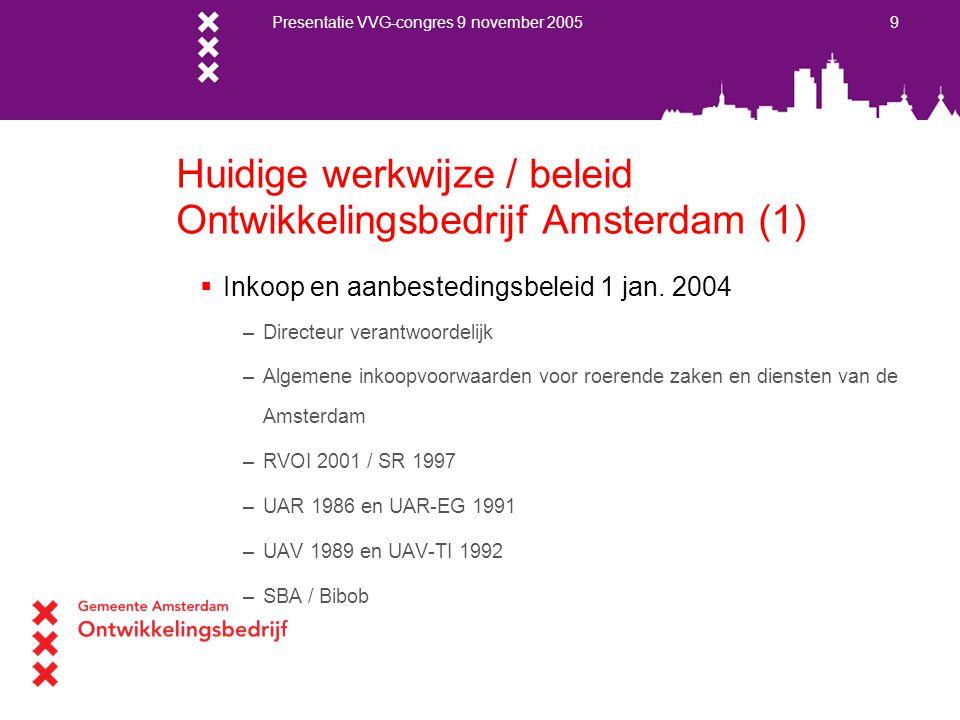 Presentatie VVG-congres 9 november 2005 10 Huidige werkwijze / beleid Ontwikkelingsbedrijf Amsterdam (2)  Aanbestedingsdossier –Motivatie aanbestedingsvorm –Advertentie (www.aanbestedingskalender.nl )www.aanbestedingskalender.nl –Bestek/tek/nota/offerte aanvraag –Raming –Proces verbaal van aanbesteding –Inschrijvingen –Gunningadvies –Opdrachtbrief / afwijzingsbrieven