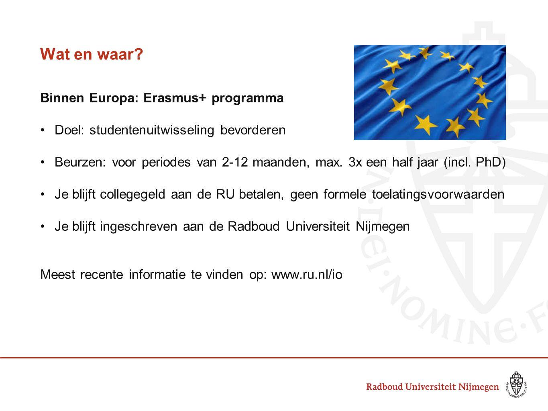 Wat en waar? Binnen Europa: Erasmus+ programma •Doel: studentenuitwisseling bevorderen •Beurzen: voor periodes van 2-12 maanden, max. 3x een half jaar