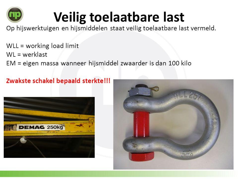 Veilig toelaatbare last Op hijswerktuigen en hijsmiddelen staat veilig toelaatbare last vermeld. WLL = working load limit WL = werklast EM = eigen mas