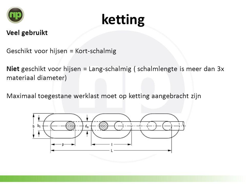 ketting Veel gebruikt Geschikt voor hijsen = Kort-schalmig Niet geschikt voor hijsen = Lang-schalmig ( schalmlengte is meer dan 3x materiaal diameter) Maximaal toegestane werklast moet op ketting aangebracht zijn