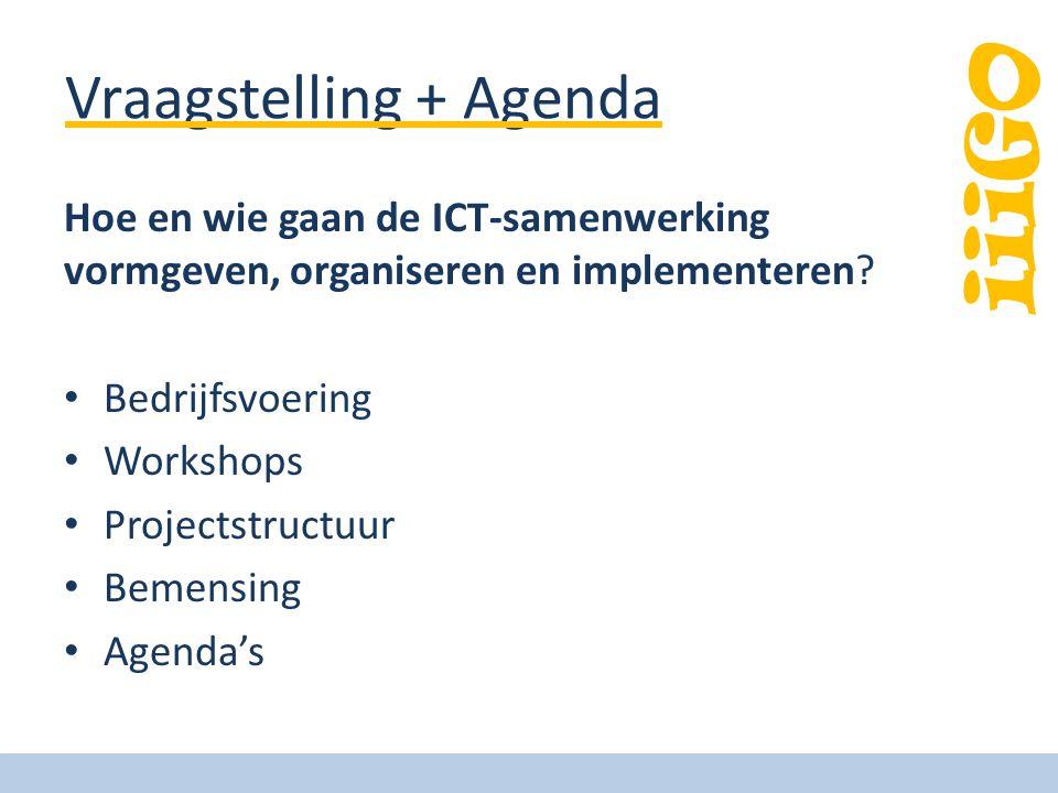 iiiGO Vraagstelling + Agenda Hoe en wie gaan de ICT-samenwerking vormgeven, organiseren en implementeren? • Bedrijfsvoering • Workshops • Projectstruc
