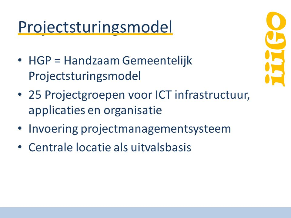 iiiGO Projectsturingsmodel • HGP = Handzaam Gemeentelijk Projectsturingsmodel • 25 Projectgroepen voor ICT infrastructuur, applicaties en organisatie • Invoering projectmanagementsysteem • Centrale locatie als uitvalsbasis