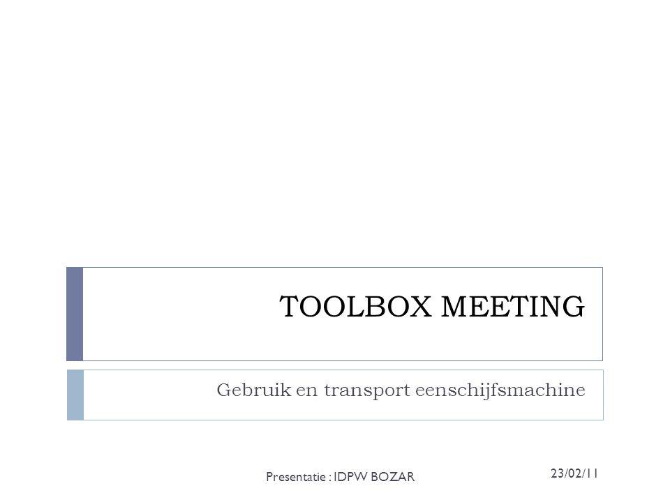 TOOLBOX MEETING Gebruik en transport eenschijfsmachine Presentatie : IDPW BOZAR 23/02/11
