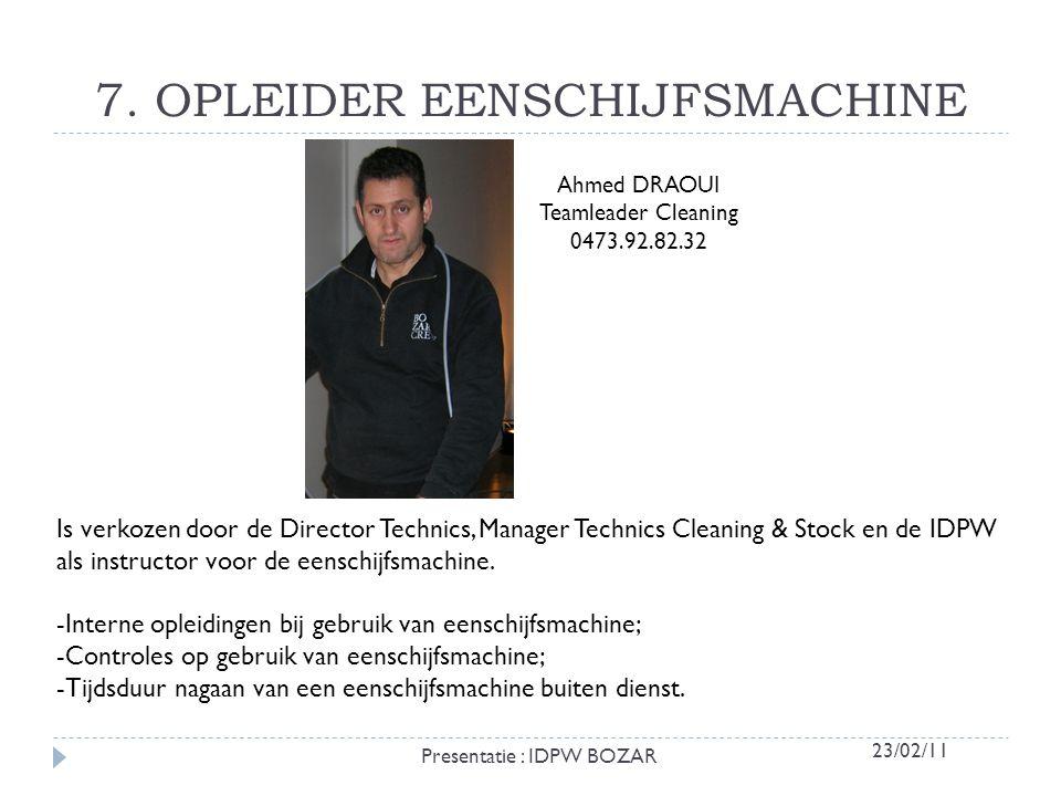 7. OPLEIDER EENSCHIJFSMACHINE Ahmed DRAOUI Teamleader Cleaning 0473.92.82.32 Is verkozen door de Director Technics, Manager Technics Cleaning & Stock