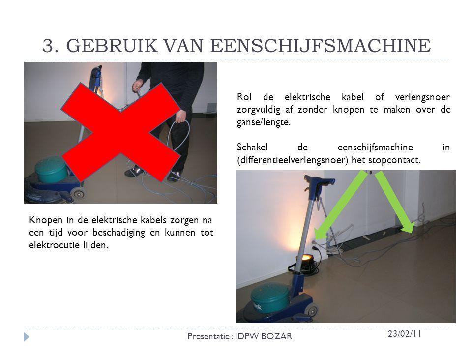 3. GEBRUIK VAN EENSCHIJFSMACHINE Knopen in de elektrische kabels zorgen na een tijd voor beschadiging en kunnen tot elektrocutie lijden. Rol de elektr