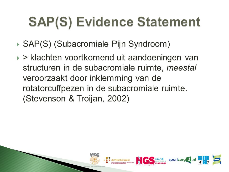  SAP(S) (Subacromiale Pijn Syndroom)  > klachten voortkomend uit aandoeningen van structuren in de subacromiale ruimte, meestal veroorzaakt door ink