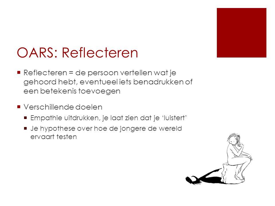 OARS: Reflecteren  Reflecteren = de persoon vertellen wat je gehoord hebt, eventueel iets benadrukken of een betekenis toevoegen  Verschillende doel