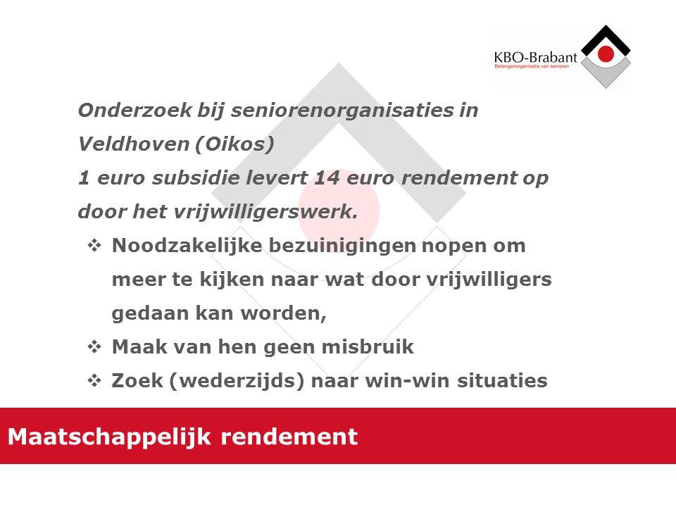 Maatschappelijk rendement Onderzoek bij seniorenorganisaties in Veldhoven (Oikos) 1 euro subsidie levert 14 euro rendement op door het vrijwilligerswerk.