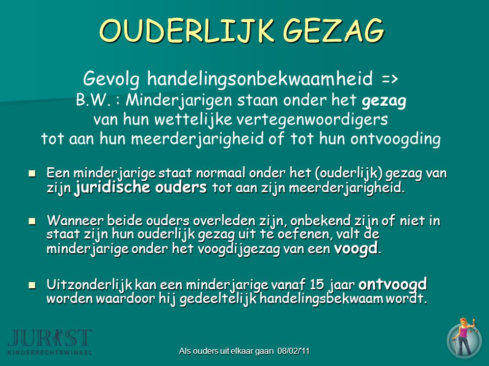 Als ouders uit elkaar gaan 08/02/ 11 OUDERLIJK GEZAG Gevolg handelingsonbekwaamheid => B.W.
