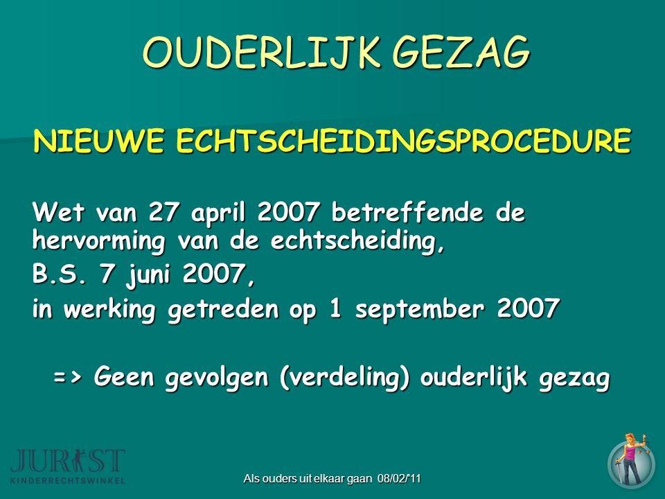 Als ouders uit elkaar gaan 08/02/ 11 OUDERLIJK GEZAG NIEUWE ECHTSCHEIDINGSPROCEDURE Wet van 27 april 2007 betreffende de hervorming van de echtscheiding, B.S.