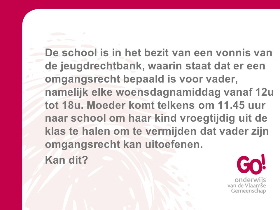 De school is in het bezit van een vonnis van de jeugdrechtbank, waarin staat dat er een omgangsrecht bepaald is voor vader, namelijk elke woensdagnamiddag vanaf 12u tot 18u.