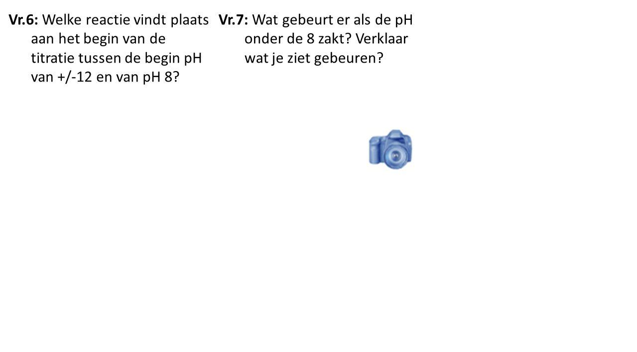 Vr.6: Welke reactie vindt plaats aan het begin van de titratie tussen de begin pH van +/-12 en van pH 8? Vr.7: Wat gebeurt er als de pH onder de 8 zak