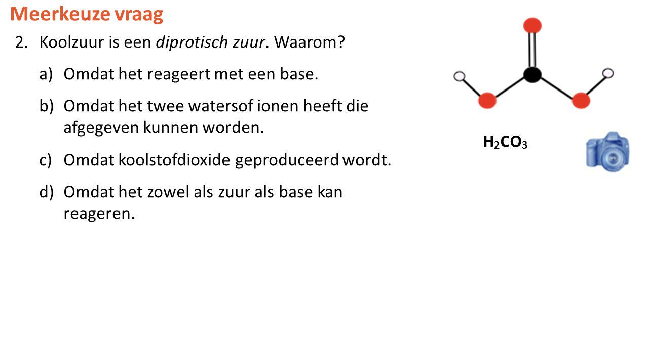 Meerkeuze vraag 2.Koolzuur is een diprotisch zuur. Waarom? a)Omdat het reageert met een base. b)Omdat het twee watersof ionen heeft die afgegeven kunn