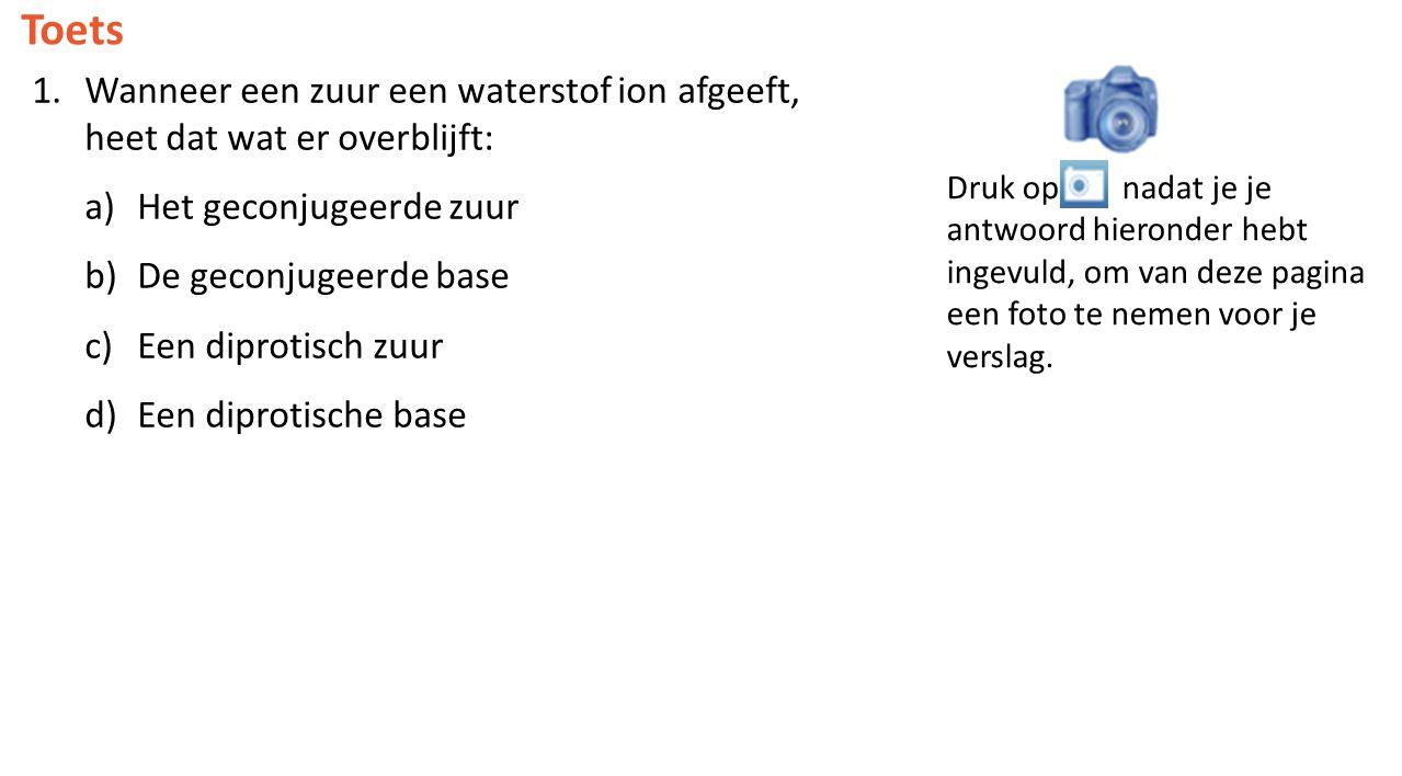 Toets 1.Wanneer een zuur een waterstof ion afgeeft, heet dat wat er overblijft: a)Het geconjugeerde zuur b)De geconjugeerde base c)Een diprotisch zuur