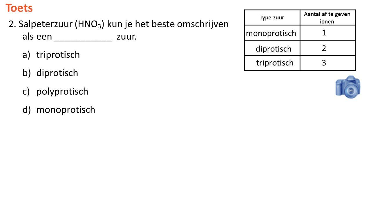 Toets 2. Salpeterzuur (HNO 3 ) kun je het beste omschrijven als een ___________ zuur. a)triprotisch b)diprotisch c)polyprotisch d)monoprotisch Type zu