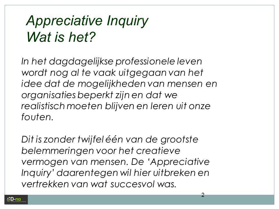 2 Appreciative Inquiry Wat is het? In het dagdagelijkse professionele leven wordt nog al te vaak uitgegaan van het idee dat de mogelijkheden van mense