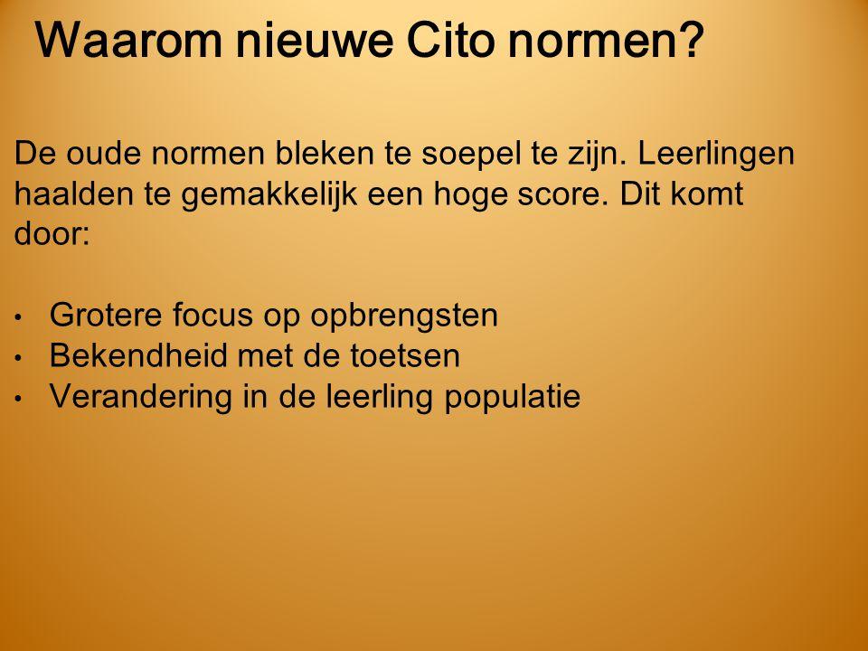 Waarom nieuwe Cito normen? De oude normen bleken te soepel te zijn. Leerlingen haalden te gemakkelijk een hoge score. Dit komt door: • Grotere focus o