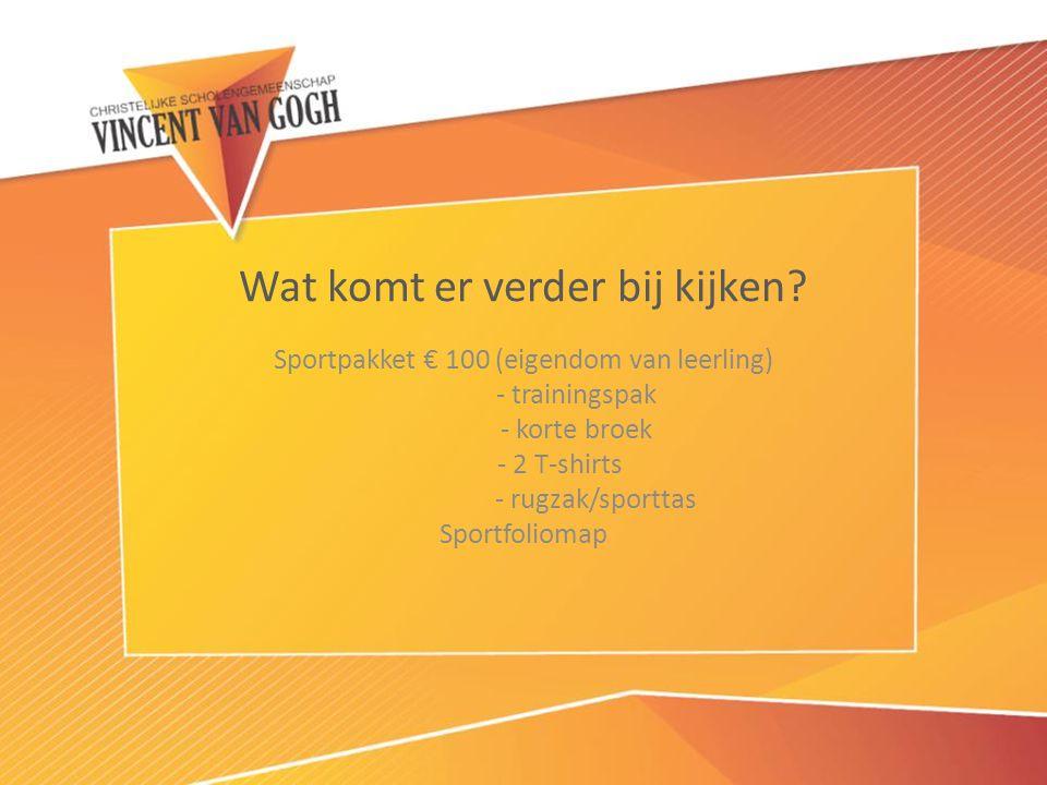 Wat komt er verder bij kijken? Sportpakket € 100 (eigendom van leerling) - trainingspak - korte broek - 2 T-shirts - rugzak/sporttas Sportfoliomap