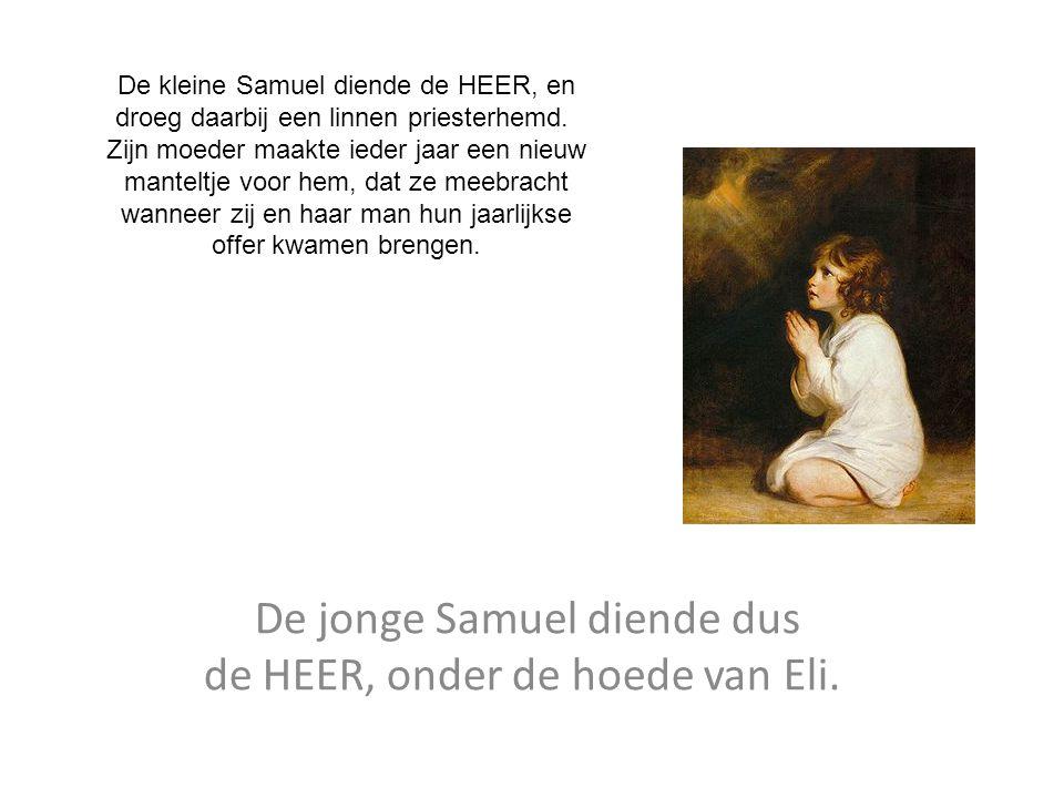 De jonge Samuel diende dus de HEER, onder de hoede van Eli. De kleine Samuel diende de HEER, en droeg daarbij een linnen priesterhemd. Zijn moeder maa