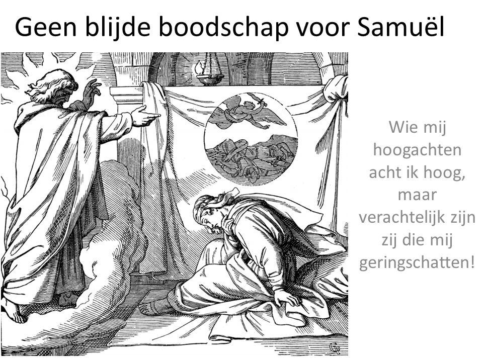 Geen blijde boodschap voor Samuël Wie mij hoogachten acht ik hoog, maar verachtelijk zijn zij die mij geringschatten!