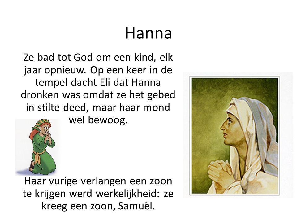 Hanna Ze bad tot God om een kind, elk jaar opnieuw. Op een keer in de tempel dacht Eli dat Hanna dronken was omdat ze het gebed in stilte deed, maar h