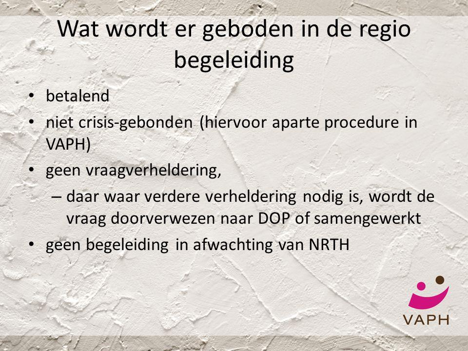 Wat wordt er geboden in de regio begeleiding • betalend • niet crisis-gebonden (hiervoor aparte procedure in VAPH) • geen vraagverheldering, – daar wa