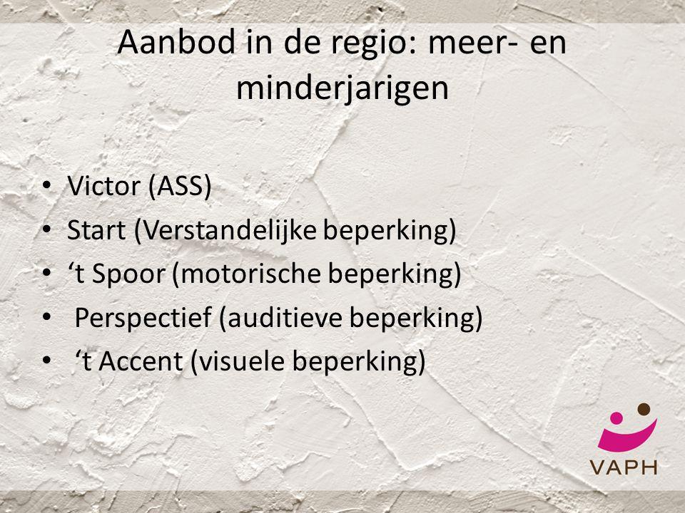 Aanbod in de regio: meer- en minderjarigen • Victor (ASS) • Start (Verstandelijke beperking) • 't Spoor (motorische beperking) • Perspectief (auditiev
