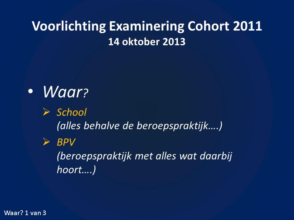 Voorlichting Examinering Cohort 2011 14 oktober 2013 • Waar .