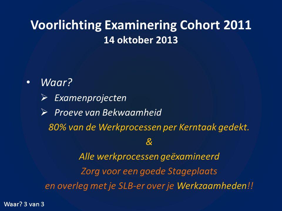 Voorlichting Examinering Cohort 2011 14 oktober 2013 • Waar.
