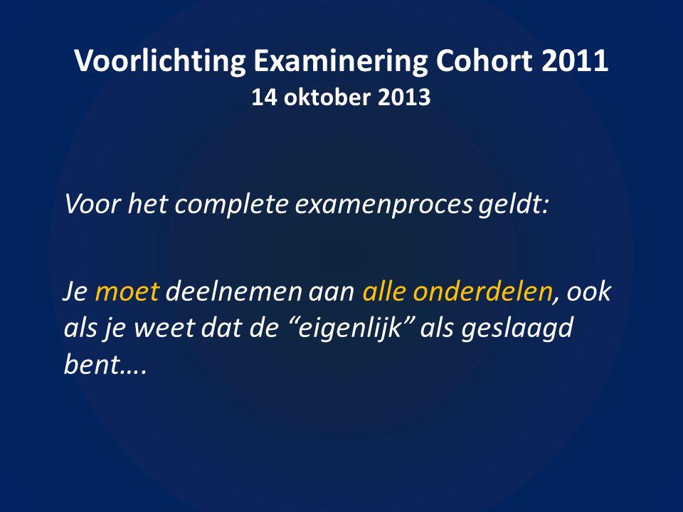 Voorlichting Examinering Cohort 2011 14 oktober 2013 Voor het complete examenproces geldt: Je moet deelnemen aan alle onderdelen, ook als je weet dat de eigenlijk als geslaagd bent….