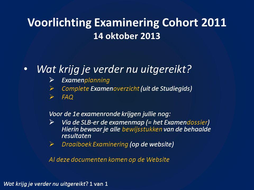 Voorlichting Examinering Cohort 2011 14 oktober 2013 • Wat krijg je verder nu uitgereikt.