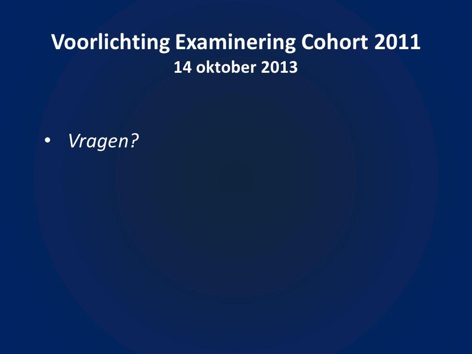 Voorlichting Examinering Cohort 2011 14 oktober 2013 • Vragen